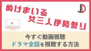 ドラマ ぬけまいる 女三人伊勢参りの動画を無料で最終回まで視聴する方法