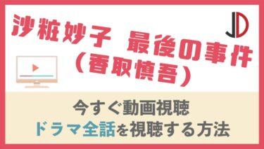 ドラマ|沙粧妙子 最後の事件(香取慎吾)の動画を無料でフル視聴する方法