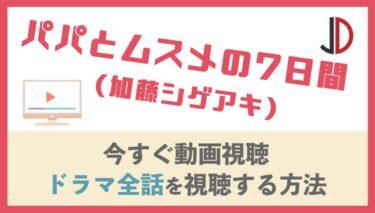 ドラマ|パパとムスメの7日間(加藤シゲアキ)の動画を無料でフル視聴する方法