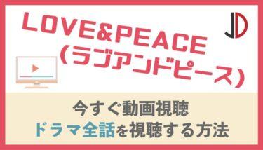ドラマ|LOVE&PEACE(ラブアンドピース)の動画を無料で最終回まで視聴する方法