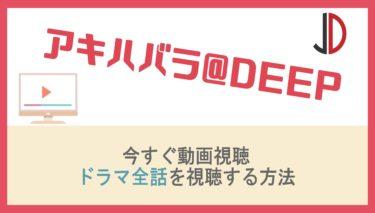 ドラマ|アキハバラ@DEEPの動画を無料で1話から最終回まで視聴する方法