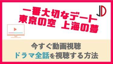 ドラマ|一番大切なデート 東京の空 上海の夢の動画を無料でフル視聴する方法