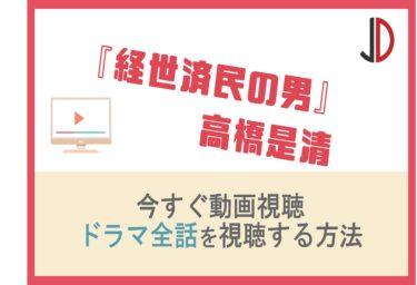 ドラマ 経世済民の男 高橋是清の動画を無料で1話から最終回まで視聴する方法